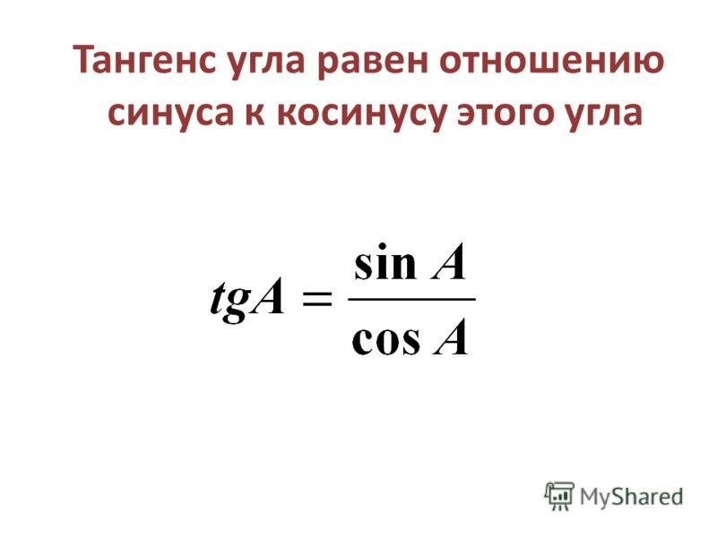 Тангенс угла равен отношению синуса к косинусу этого угла