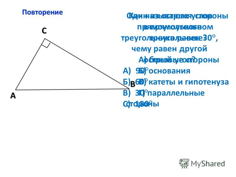 Повторение C A В Как называются стороны в прямоугольном треугольнике? А) боковые стороны Б) основания В) катеты и гипотенуза Г) параллельные стороны Один из острых углов прямоугольного треугольника равен 30°, чему равен другой острый угол? А) 90° Б)