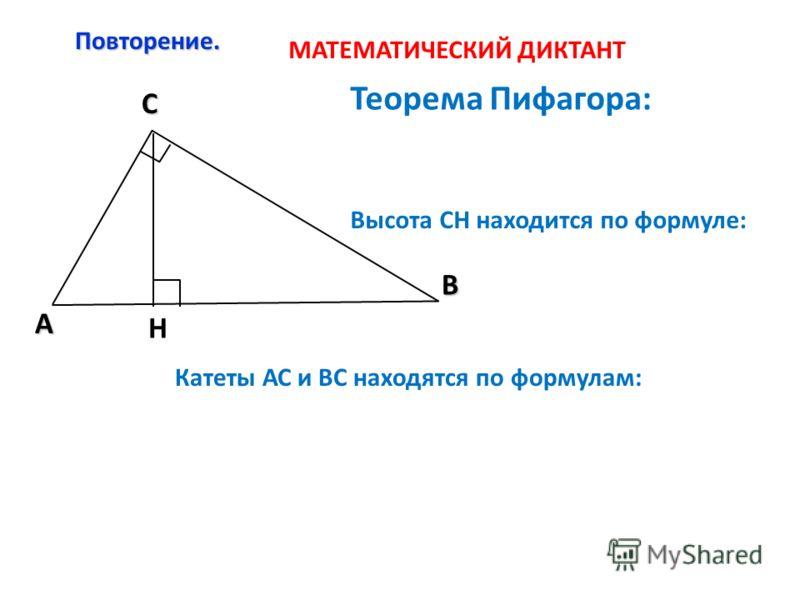 Повторение. C A В Н Теорема Пифагора: Высота СН находится по формуле: Катеты АС и ВС находятся по формулам: МАТЕМАТИЧЕСКИЙ ДИКТАНТ