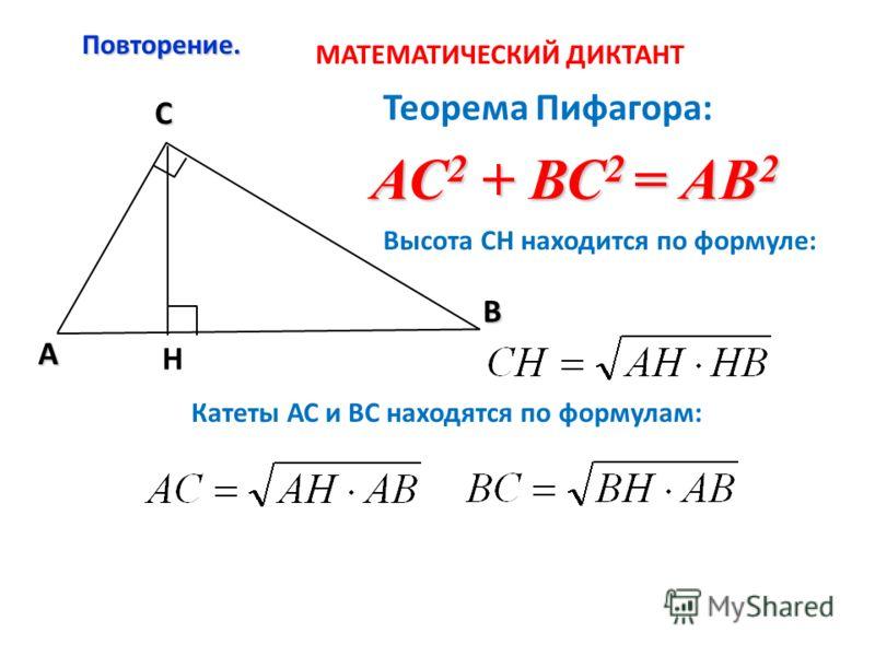 Повторение. C A В Н Теорема Пифагора: АС 2 + ВС 2 = АВ 2 Высота СН находится по формуле: Катеты АС и ВС находятся по формулам: МАТЕМАТИЧЕСКИЙ ДИКТАНТ