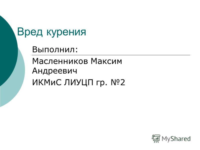 Вред курения Выполнил: Масленников Максим Андреевич ИКМиС ЛИУЦП гр. 2