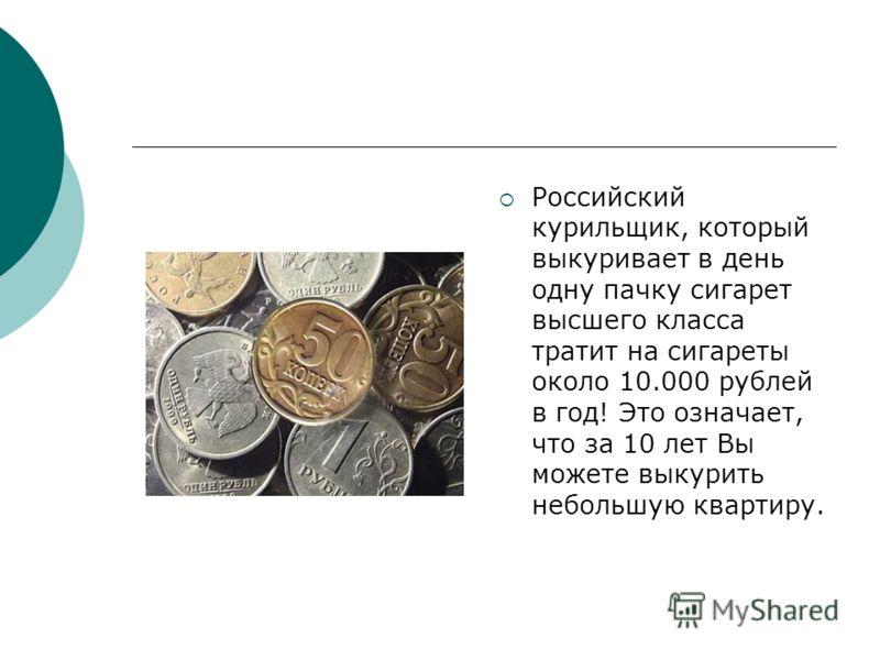 Российский курильщик, который выкуривает в день одну пачку сигарет высшего класса тратит на сигареты около 10.000 рублей в год! Это означает, что за 10 лет Вы можете выкурить небольшую квартиру.