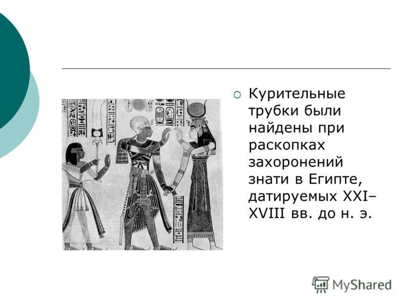 Курительные трубки были найдены при раскопках захоронений знати в Египте, датируемых XXI– XVIII вв. до н. э.