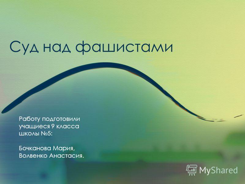 Суд над фашистами Работу подготовили учащиеся 9 класса школы 5: Бочканова Мария, Волвенко Анастасия.