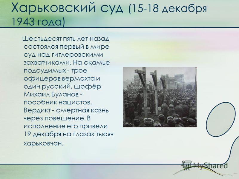 Харьковский суд (15-18 декабря 1943 года) Шестьдесят пять лет назад состоялся первый в мире суд над гитлеровскими захватчиками. На скамье подсудимых - трое офицеров вермахта и один русский, шофёр Михаил Буланов - пособник нацистов. Вердикт - смертная