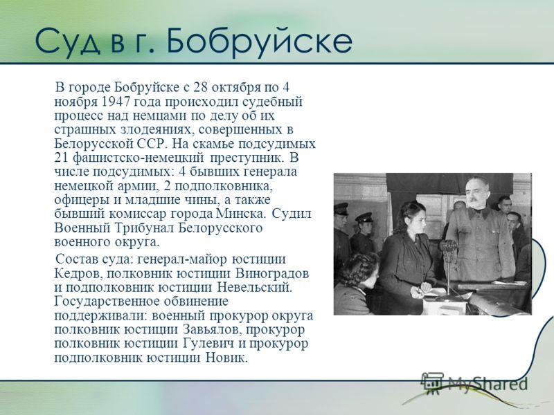 Суд в г. Бобруйске В городе Бобруйске с 28 октября по 4 ноября 1947 года происходил судебный процесс над немцами по делу об их страшных злодеяниях, совершенных в Белорусской ССР. На скамье подсудимых 21 фашистско-немецкий преступник. В числе подсудим