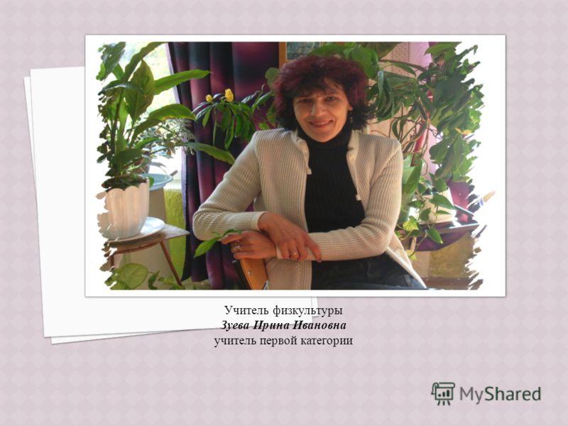 Учитель физкультуры Зуева Ирина Ивановна учитель первой категории