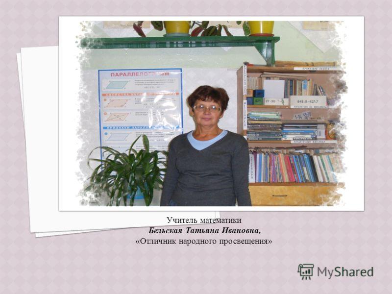 Учитель математики Бельская Татьяна Ивановна, «Отличник народного просвещения»