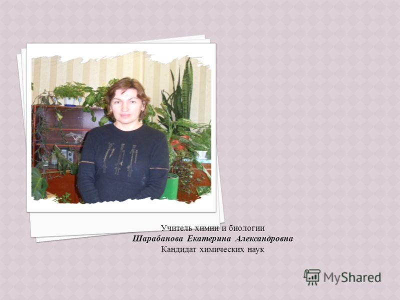 Учитель химии и биологии Шарабанова Екатерина Александровна Кандидат химических наук
