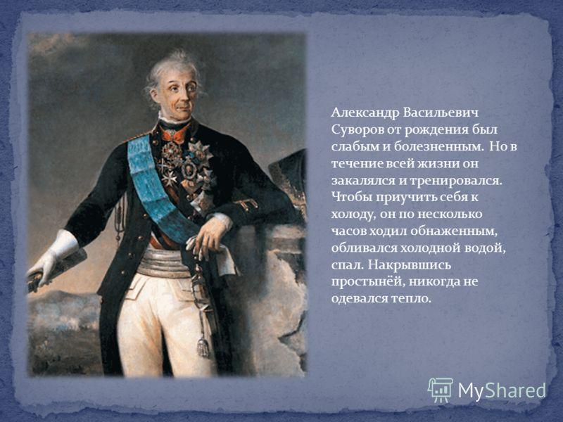 Александр Васильевич Суворов от рождения был слабым и болезненным. Но в течение всей жизни он закалялся и тренировался. Чтобы приучить себя к холоду, он по несколько часов ходил обнаженным, обливался холодной водой, спал. Накрывшись простынёй, никогд