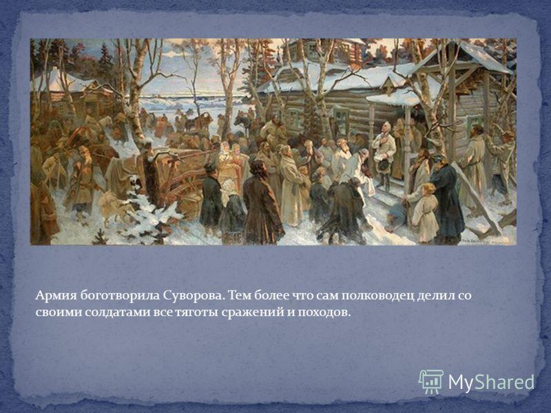Армия боготворила Суворова. Тем более что сам полководец делил со своими солдатами все тяготы сражений и походов.
