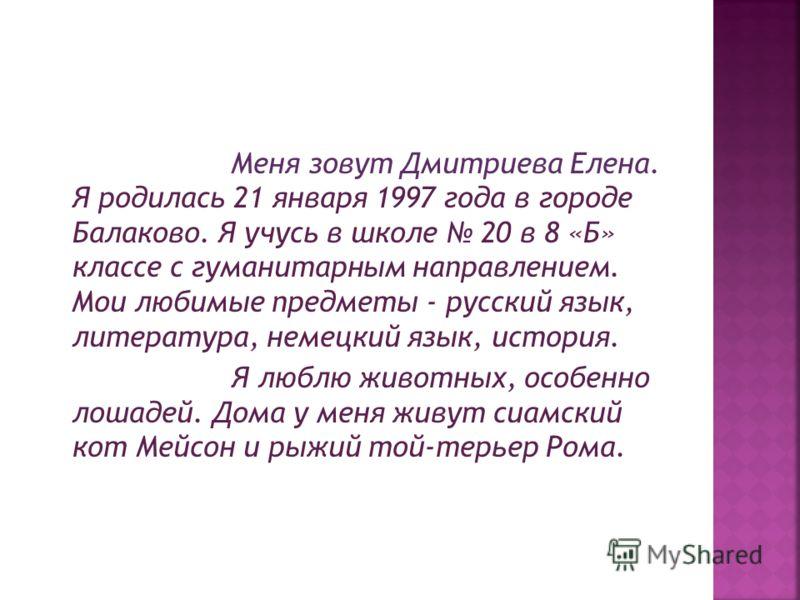 Меня зовут Дмитриева Елена. Я родилась 21 января 1997 года в городе Балаково. Я учусь в школе 20 в 8 «Б» классе с гуманитарным направлением. Мои любимые предметы - русский язык, литература, немецкий язык, история. Я люблю животных, особенно лошадей.