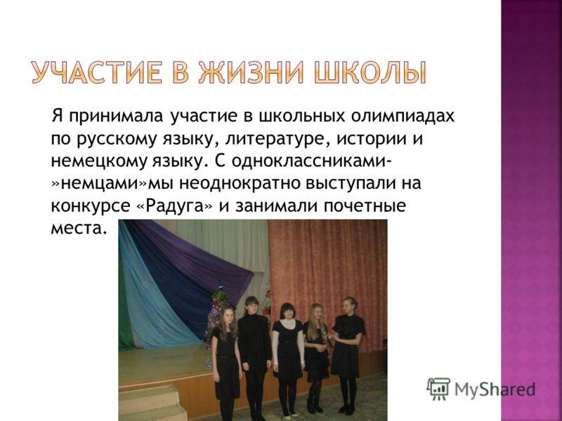 Я принимала участие в школьных олимпиадах по русскому языку, литературе, истории и немецкому языку. С одноклассниками- »немцами»мы неоднократно выступали на конкурсе «Радуга» и занимали почетные места.