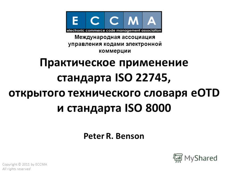 Copyright © 2011 by ECCMA All rights reserved Практическое применение стандарта ISO 22745, открытого технического словаря eOTD и стандарта ISO 8000 Peter R. Benson Международная ассоциация управления кодами электронной коммерции