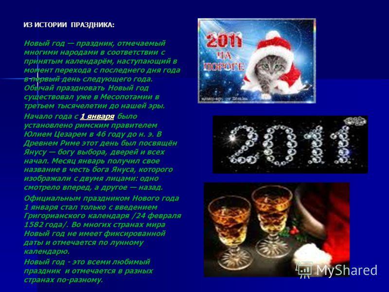 ИЗ ИСТОРИИ ПРАЗДНИКА: Новый год праздник, отмечаемый многими народами в соответствии с принятым календарём, наступающий в момент перехода с последнего дня года в первый день следующего года. Обычай праздновать Новый год существовал уже в Месопотамии