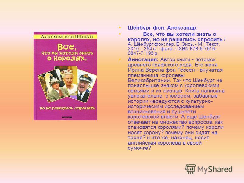 Шёнбург фон, Александр. Все, что вы хотели знать о королях, но не решались спросить / А. Шёнбург фон; пер. Е. Зись. - М.: Текст, 2010. - 254 с. : фото. - ISBN 978-5-7516- 0847-7: 195 р. Аннотация: Автор книги - потомок древнего графского рода. Его же