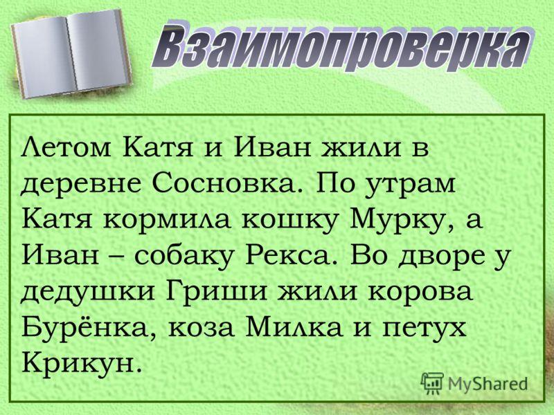 Летом Катя и Иван жили в деревне Сосновка. По утрам Катя кормила кошку Мурку, а Иван – собаку Рекса. Во дворе у дедушки Гриши жили корова Бурёнка, коза Милка и петух Крикун.