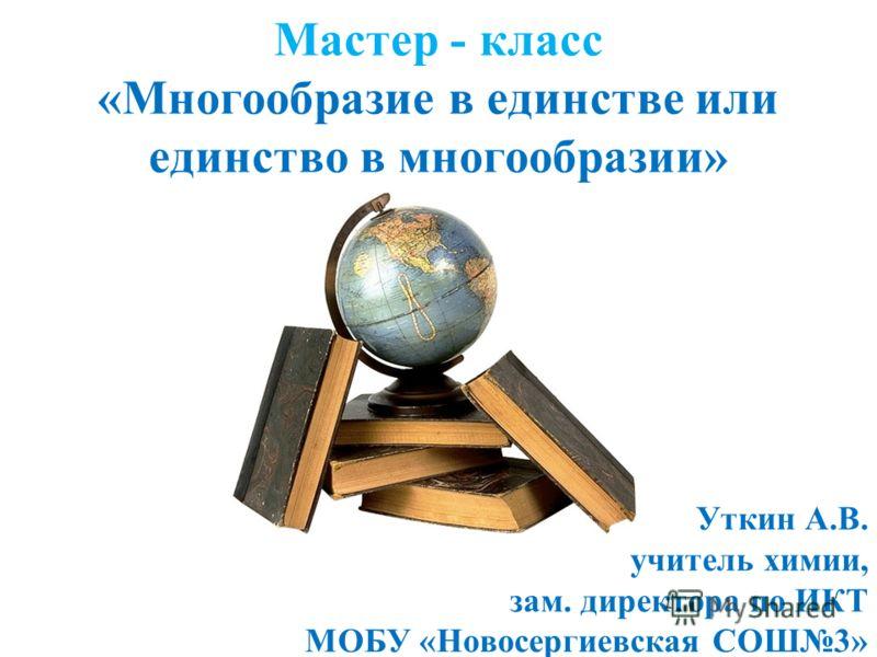 Мастер - класс «Многообразие в единстве или единство в многообразии» Уткин А.В. учитель химии, зам. директора по ИКТ МОБУ «Новосергиевская СОШ3»