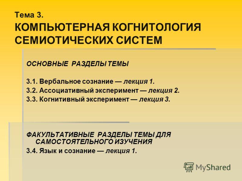 Тема 3. КОМПЬЮТЕРНАЯ КОГНИТОЛОГИЯ СЕМИОТИЧЕСКИХ СИСТЕМ ОСНОВНЫЕ РАЗДЕЛЫ ТЕМЫ 3.1. Вербальное сознание лекция 1. 3.2. Ассоциативный эксперимент лекция 2. 3.3. Когнитивный эксперимент лекция 3. ФАКУЛЬТАТИВНЫЕ РАЗДЕЛЫ ТЕМЫ ДЛЯ САМОСТОЯТЕЛЬНОГО ИЗУЧЕНИЯ