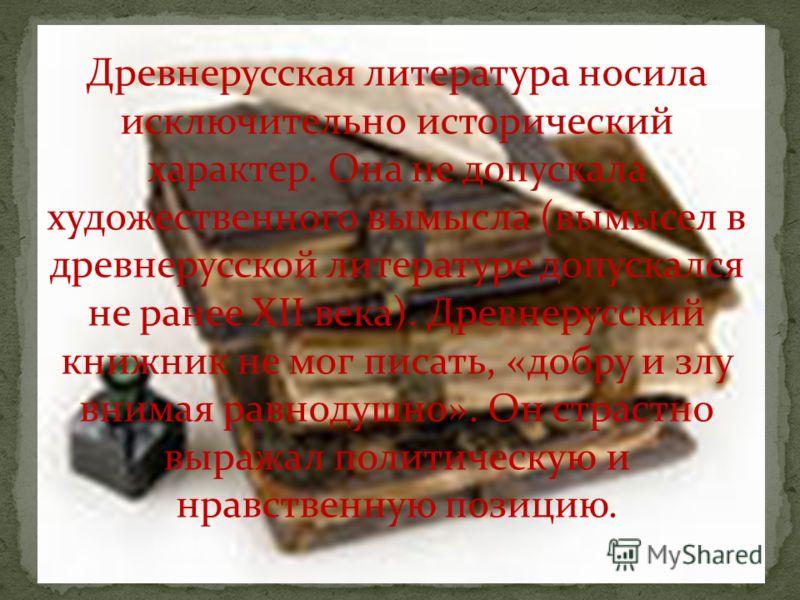 Древнерусская литература носила исключительно исторический характер. Она не допускала художественного вымысла (вымысел в древнерусской литературе допускался не ранее XII века). Древнерусский книжник не мог писать, «добру и злу внимая равнодушно». Он