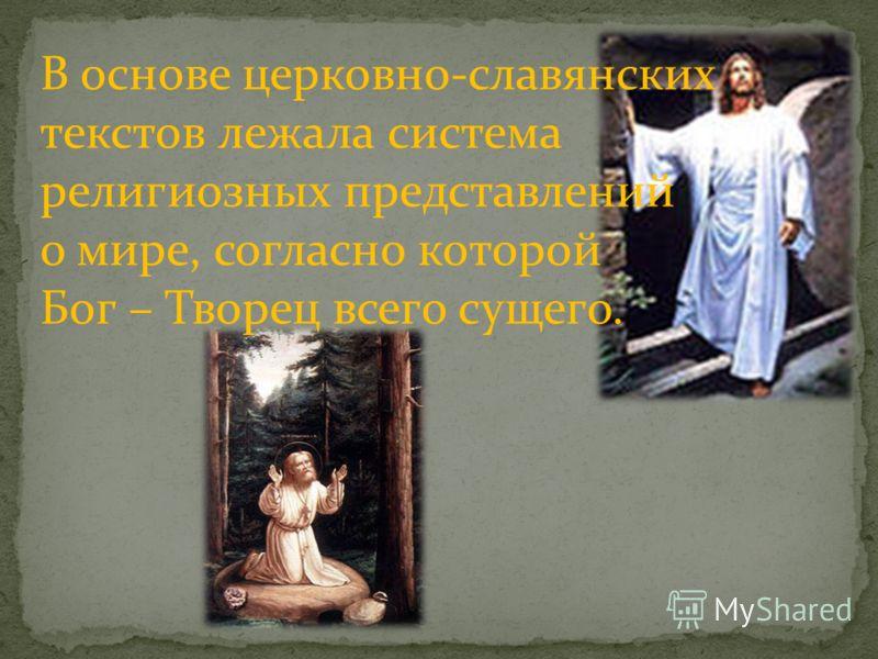 В основе церковно-славянских текстов лежала система религиозных представлений о мире, согласно которой Бог – Творец всего сущего.