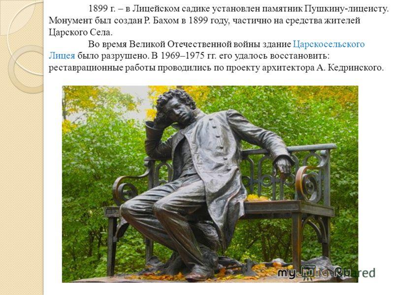 1899 г. – в Лицейском садике установлен памятник Пушкину-лицеисту. Монумент был создан Р. Бахом в 1899 году, частично на средства жителей Царского Села. Во время Великой Отечественной войны здание Царскосельского Лицея было разрушено. В 1969–1975 гг.