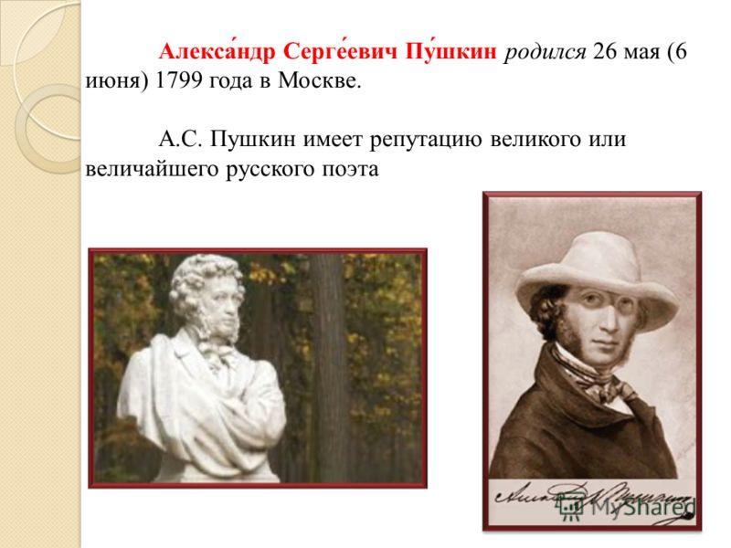 Алекса́ндр Серге́евич Пу́шкин родился 26 мая (6 июня) 1799 года в Москве. А.С. Пушкин имеет репутацию великого или величайшего русского поэта