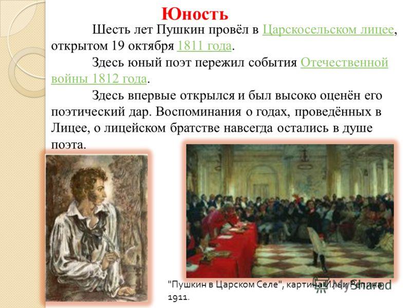 Юность Шесть лет Пушкин провёл в Царскосельском лицее, открытом 19 октября 1811 года.Царскосельском лицее1811 года Здесь юный поэт пережил события Отечественной войны 1812 года.Отечественной войны 1812 года Здесь впервые открылся и был высоко оценён