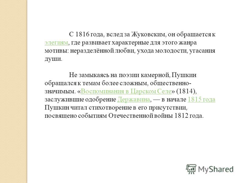 С 1816 года, вслед за Жуковским, он обращается к элегиям, где развивает характерные для этого жанра мотивы: неразделённой любви, ухода молодости, угасания души. элегиям Не замыкаясь на поэзии камерной, Пушкин обращался к темам более сложным, обществе