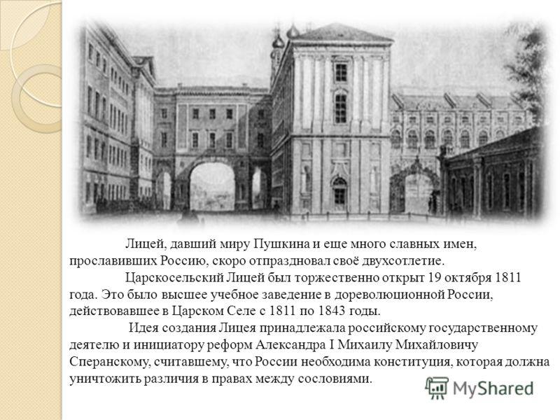 Лицей, давший миру Пушкина и еще много славных имен, прославивших Россию, скоро отпраздновал своё двухсотлетие. Царскосельский Лицей был торжественно открыт 19 октября 1811 года. Это было высшее учебное заведение в дореволюционной России, действовавш