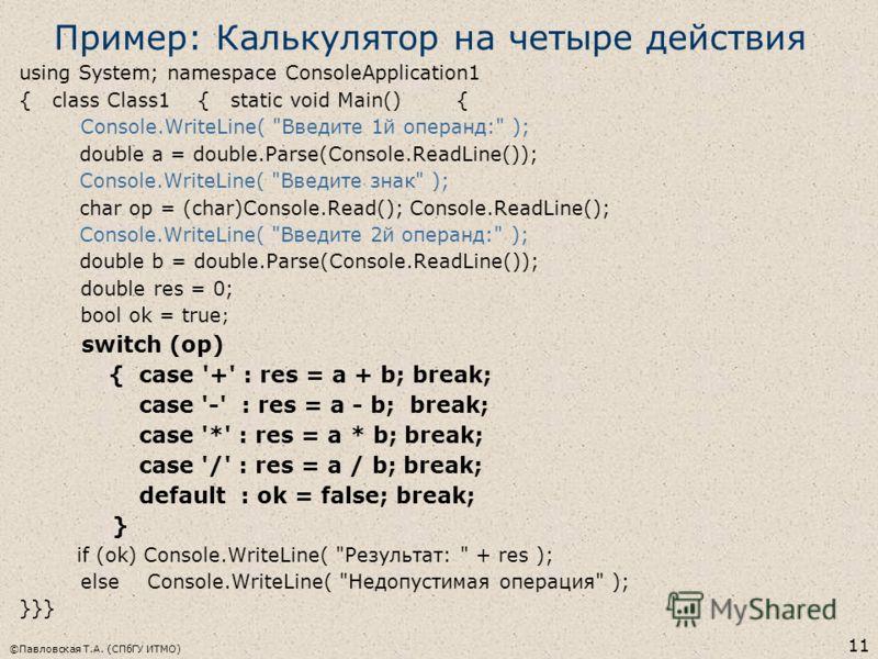 ©Павловская Т.А. (СПбГУ ИТМО) 11 Пример: Калькулятор на четыре действия using System; namespace ConsoleApplication1 { class Class1 { static void Main() { Console.WriteLine(