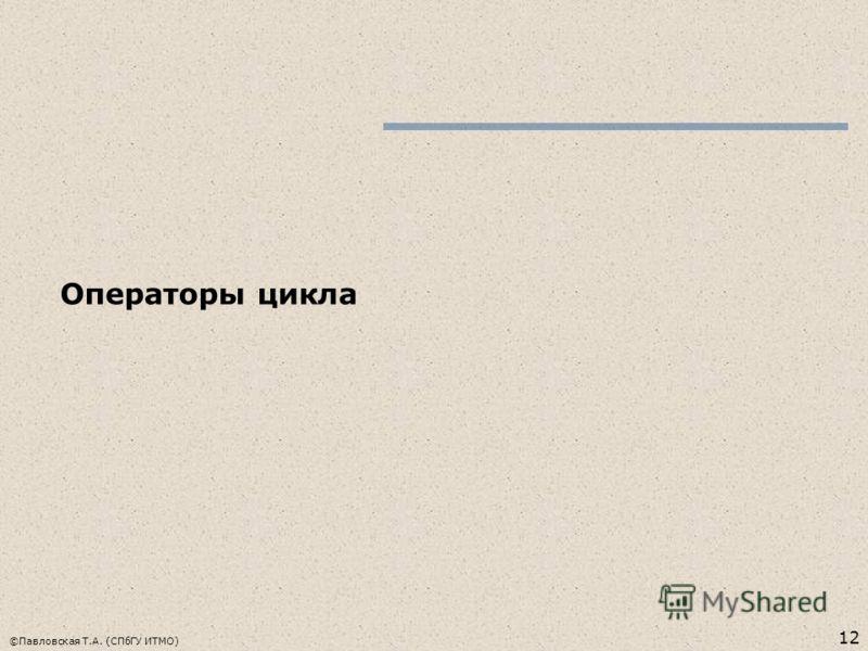 12 ©Павловская Т.А. (СПбГУ ИТМО) Операторы цикла