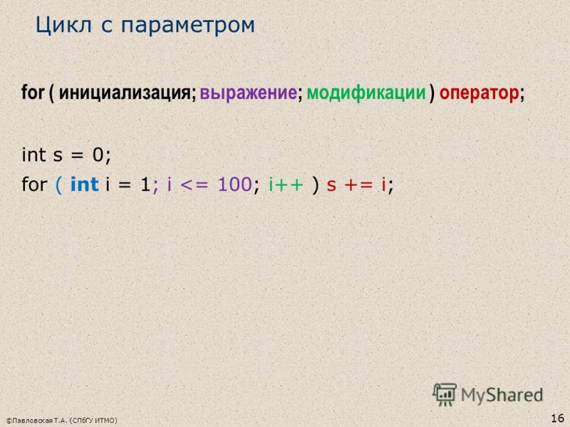 ©Павловская Т.А. (СПбГУ ИТМО) 16 Цикл с параметром for ( инициализация; выражение; модификации ) оператор; int s = 0; for ( int i = 1; i