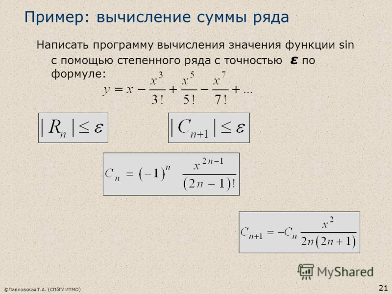 ©Павловская Т.А. (СПбГУ ИТМО) 21 Пример: вычисление суммы ряда Написать программу вычисления значения функции sin с помощью степенного ряда с точностью ε по формуле: