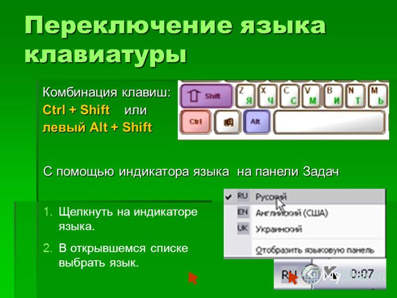 Переключение языка клавиатуры Комбинация клавиш: Ctrl + Shift или левый Alt + Shift С помощью индикатора языка на панели Задач 1.Щелкнуть на индикаторе языка. 2.В открывшемся списке выбрать язык.