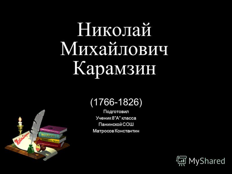 Николай Михайлович Карамзин (1766-1826) Подготовил Ученик 8А класса Панинской СОШ Матросов Константин
