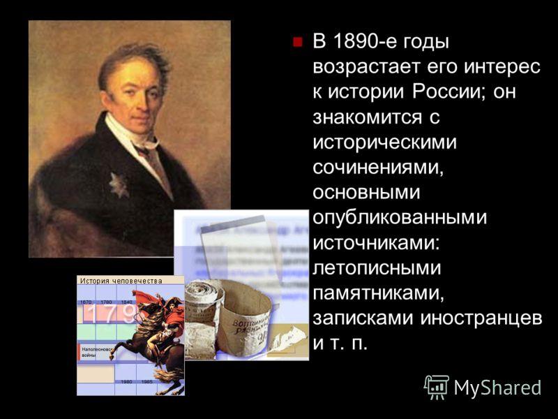 В 1890-е годы возрастает его интерес к истории России; он знакомится с историческими сочинениями, основными опубликованными источниками: летописными памятниками, записками иностранцев и т. п.