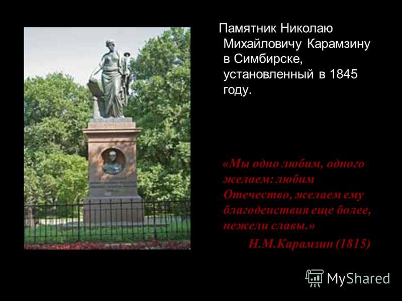 Памятник Николаю Михайловичу Карамзину в Симбирске, установленный в 1845 году. «Мы одно любим, одного желаем: любим Отечество, желаем ему благоденствия еще более, нежели славы.» Н.М.Карамзин (1815)