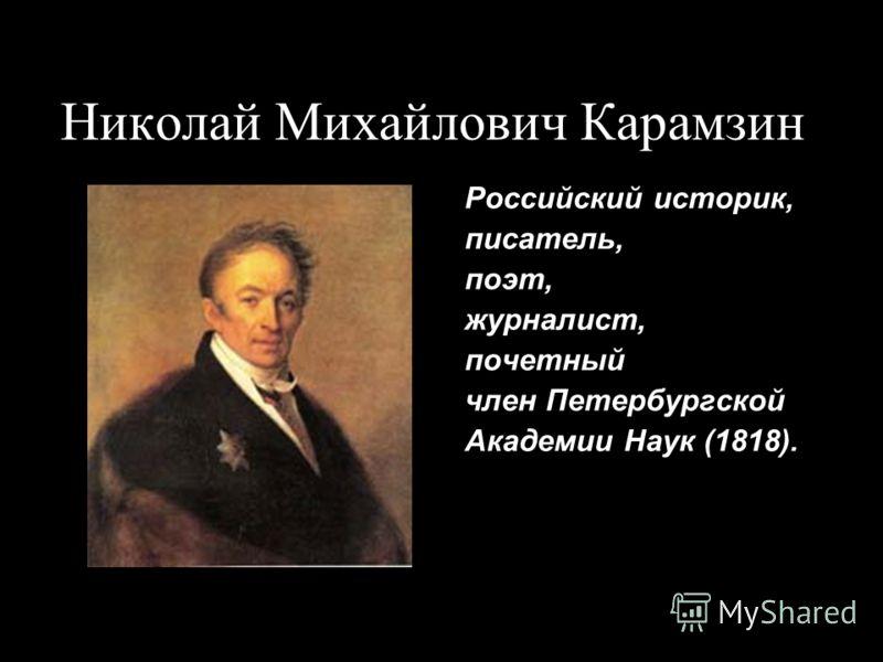Николай Михайлович Карамзин Российский историк, писатель, поэт, журналист, почетный член Петербургской Академии Наук (1818).