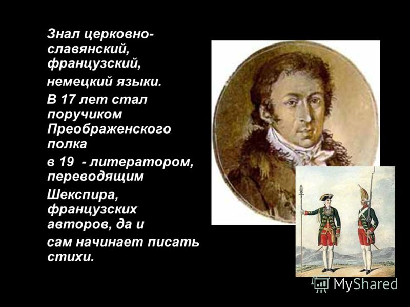 Знал церковно- славянский, французский, немецкий языки. В 17 лет стал поручиком Преображенского полка в 19 - литератором, переводящим Шекспира, французских авторов, да и сам начинает писать стихи.
