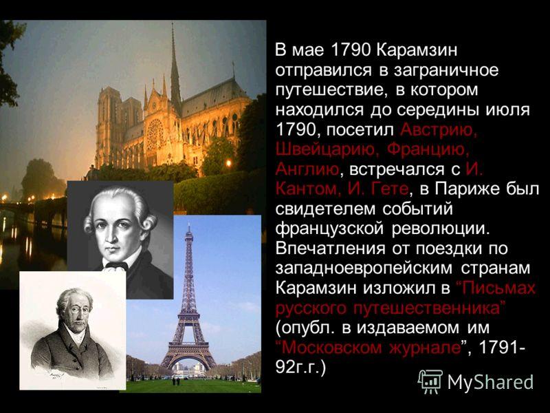 В мае 1790 Карамзин отправился в заграничное путешествие, в котором находился до середины июля 1790, посетил Австрию, Швейцарию, Францию, Англию, встречался с И. Кантом, И. Гете, в Париже был свидетелем событий французской революции. Впечатления от п