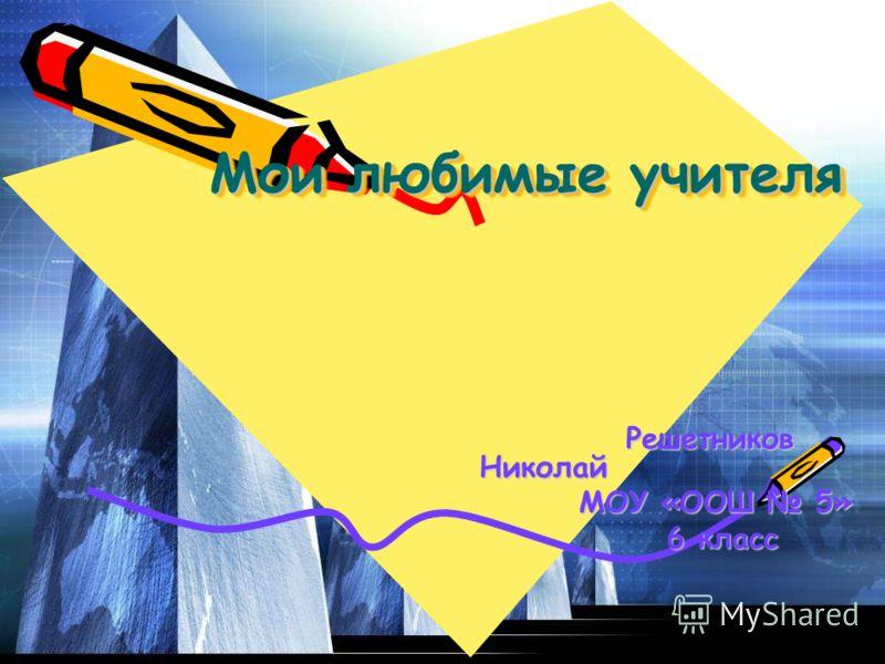 Мои любимые учителя Решетников Николай Решетников Николай МОУ «ООШ 5» МОУ «ООШ 5» 6 класс 6 класс