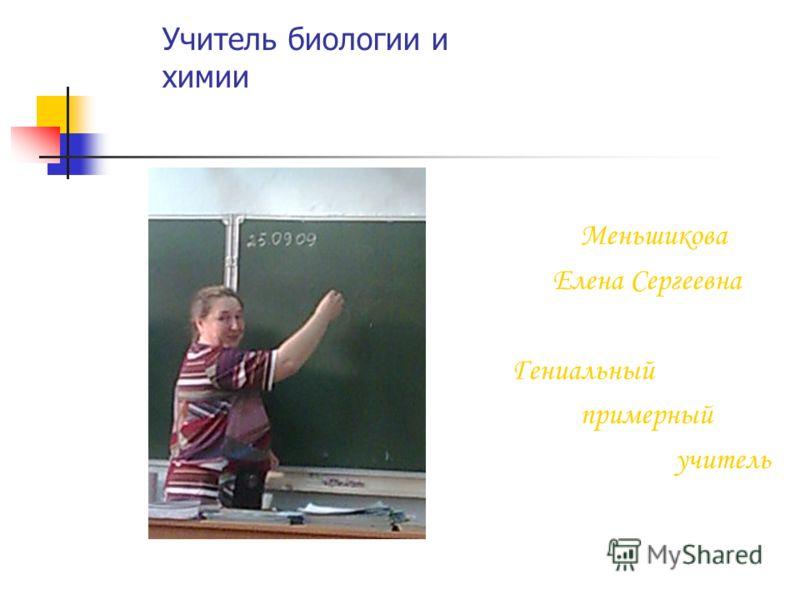 Учитель биологии и химии Меньшикова Елена Сергеевна Гениальный примерный учитель