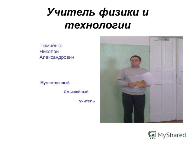 Учитель физики и технологии Тымченко Николай Александрович Мужественный Смышлёный учитель