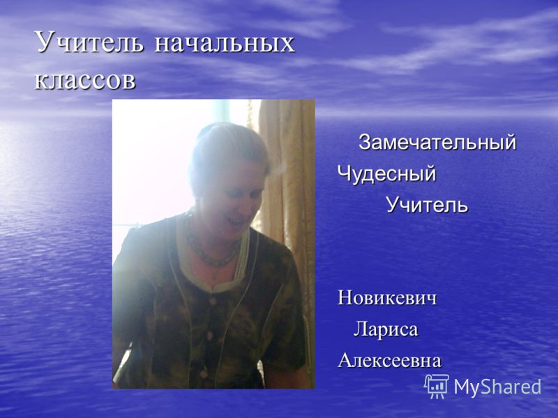 Учитель начальных классов Замечательный ЗамечательныйЧудесный Учитель УчительНовикевич Лариса ЛарисаАлексеевна