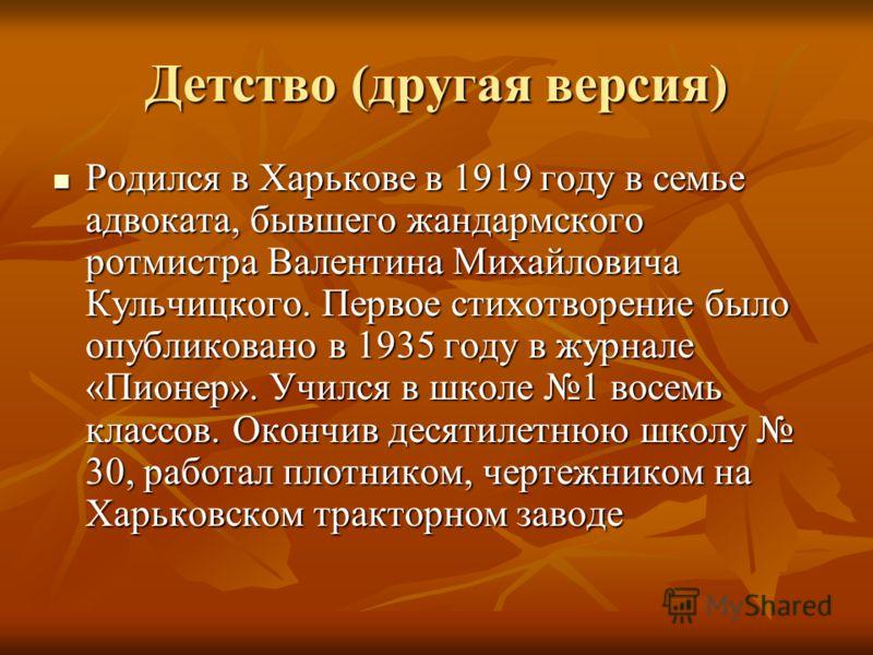 Детство (другая версия) Родился в Харькове в 1919 году в семье адвоката, бывшего жандармского ротмистра Валентина Михайловича Кульчицкого. Первое стихотворение было опубликовано в 1935 году в журнале «Пионер». Учился в школе 1 восемь классов. Окончив