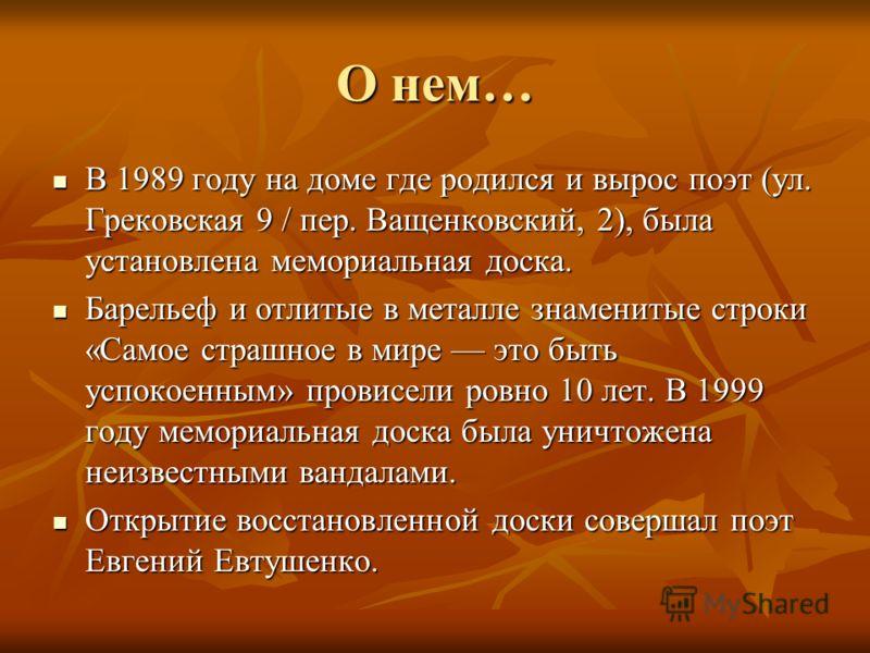 О нем… В 1989 году на доме где родился и вырос поэт (ул. Грековская 9 / пер. Ващенковский, 2), была установлена мемориальная доска. В 1989 году на доме где родился и вырос поэт (ул. Грековская 9 / пер. Ващенковский, 2), была установлена мемориальная