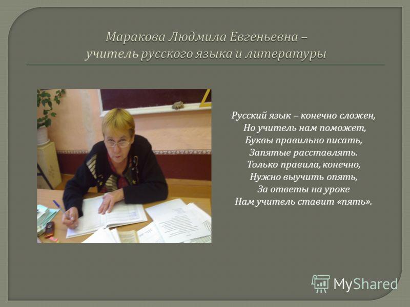 Русский язык – конечно сложен, Но учитель нам поможет, Буквы правильно писать, Запятые расставлять. Только правила, конечно, Нужно выучить опять, За ответы на уроке Нам учитель ставит « пять ».