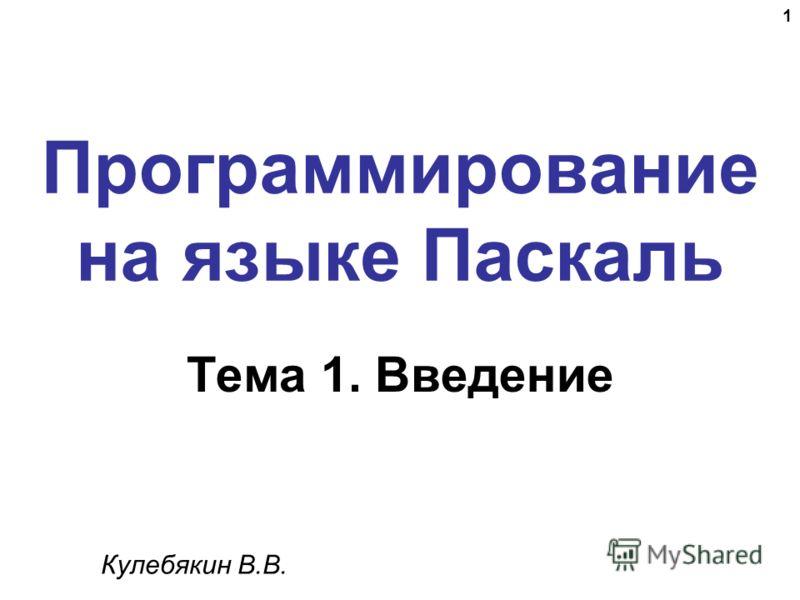 1 Программирование на языке Паскаль Тема 1. Введение Кулебякин В.В.