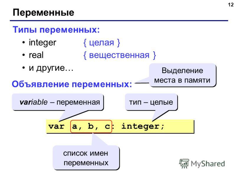 12 Переменные Типы переменных: integer{ целая } real{ вещественная } и другие… Объявление переменных: var a, b, c: integer; Выделение места в памяти variable – переменная тип – целые список имен переменных